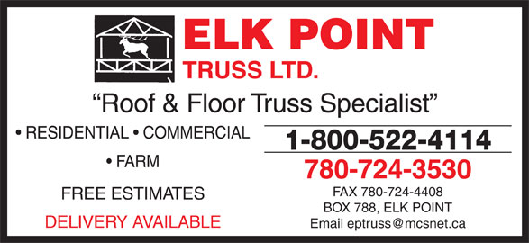 Elk Point Truss Ltd (780-724-3530) - Display Ad - Roof & Floor Truss Specialist RESIDENTIAL   COMMERCIAL 1-800-522-4114 FARM 780-724-3530 FAX 780-724-4408 FREE ESTIMATES BOX 788, ELK POINT DELIVERY AVAILABLE TRUSS LTD. ELK POINT