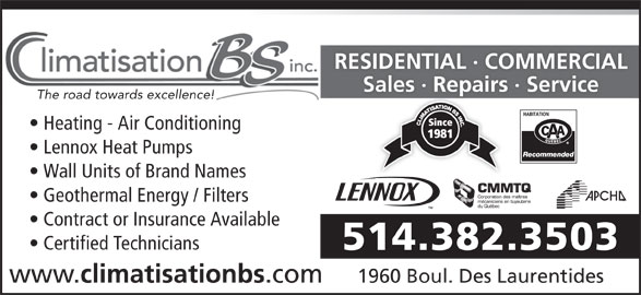 Climatisation B S Inc (514-382-3503) - Display Ad - RESIDENTIAL · COMMERCIAL Sales · Repairs · ServiceSales Repas The road towards excellence! Lennox Heat Pumps Heating - Air Conditioning Wall Units of Brand Names Geothermal Energy / Filters Contract or Insurance Available Certified Technicians 514.382.3503 www. climatisationbs .com 1960 Boul. Des Laurentides