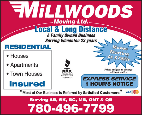 Millwood's Moving & Storage Ltd (780-496-7799) - Display Ad - Local & Long Distance A Family Owned Business Serving Edmonton 23 years Moves RESIDENTIAL Starting Houses At $79/Hr Apartments Prices subject to change without notice. Town Houses EXPRESS SERVICE 1 HOUR S NOTICE Insured Most of Our Business is Referred by Satisfied Customers Serving AB, SK, BC, MB, ONT & QB 780-496-7799