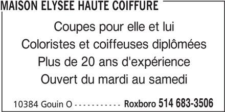 Maison Elysée Haute Coiffure (514-683-3506) - Annonce illustrée======= - MAISON ELYSEE HAUTE COIFFURE Coupes pour elle et lui Coloristes et coiffeuses diplômées Plus de 20 ans d'expérience Ouvert du mardi au samedi Roxboro 514 683-3506 10384 Gouin O -----------