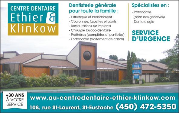 Centre Dentaire Ethier & Klinkow (450-472-5350) - Annonce illustrée======= - Spécialistes en :Dentisterie générale pour toute la famille : - Parodontie (soins des gencives) - Esthétique et blanchiment - Couronnes, facettes et ponts - Denturologie - Restaurations sur implants - Chirurgie bucco-dentaire SERVICE - Prothèses (complètes et partielles) - Endodontie (traitement de canal) D URGENCE +30 ANS www.au-centredentaire-ethier-klinkow.com À VOTRE SERVICE 108, rue St-Laurent, St-Eustache 450 472-5350