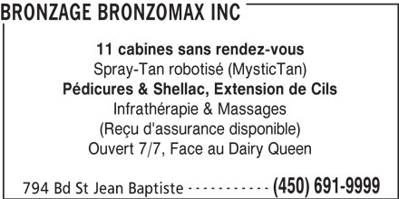 Bronzage Bronzomax Inc (450-691-9999) - Annonce illustrée======= - BRONZAGE BRONZOMAX INC 11 cabines sans rendez-vous Spray-Tan robotisé (MysticTan) Pédicures & Shellac, Extension de Cils Infrathérapie & Massages (Reçu d'assurance disponible) Ouvert 7/7, Face au Dairy Queen ----------- (450) 691-9999 794 Bd St Jean Baptiste