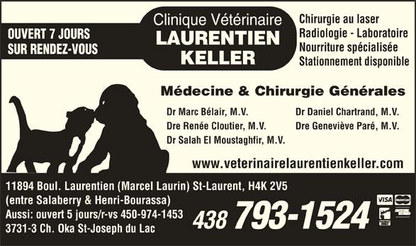 Clinique Vétérinaire Laurentien-Keller (514-336-2694) - Annonce illustrée======= - Stationnement disponible Médecine & Chirurgie Générales Dr Marc Bélair, M.V.            Dr Daniel Chartrand, M.V. Dre Renée Cloutier, M.V.            Dre Geneviève Paré, M.V. Dr Salah El Moustaghfir, M.V. www.veterinairelaurentienkeller.com 11894 Boul. Laurentien (Marcel Laurin) St-Laurent, H4K 2V5 (entre Salaberry & Henri-Bourassa) Aussi: ouvert 5 jours/r-vs 450-974-1453 3731-3 Ch. Oka St-Joseph du Lac Chirurgie au laser Radiologie - Laboratoire OUVERT 7 JOURS Nourriture spécialisée SUR RENDEZ-VOUS