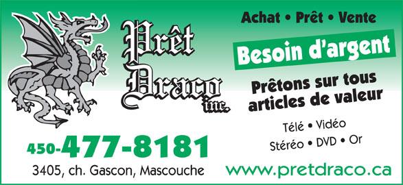 Prêt Draco (450-477-8181) - Annonce illustrée======= - Achat   Prêt   Vente Besoin d argent Prêtons sur tous articles de valeur Télé   Vidéo Stéréo   DVD   Or 450- 477-8181 3405, ch. Gascon, Mascouche www.pretdraco.ca