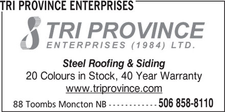 Tri Province Enterprises (506-858-8110) - Display Ad - Steel Roofing & Siding TRI PROVINCE ENTERPRISES 20 Colours in Stock, 40 Year Warranty www.triprovince.com 506 858-8110 88 Toombs Moncton NB ------------ TRI PROVINCE ENTERPRISES Steel Roofing & Siding 20 Colours in Stock, 40 Year Warranty www.triprovince.com 506 858-8110 88 Toombs Moncton NB ------------