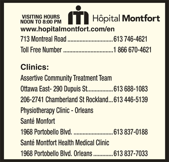 Montfort Hospital (613-746-4621) - Display Ad - Santé Montfort Health Medical Clinic 1968 Portobello Blvd. Orleans.............613 837-7033 VISITING HOURS NOON TO 8:00 PM 713 Montreal Road..............................613 746-4621 Toll Free Number .................................1 866 670-4621 Clinics: Assertive Community Treatment Team Ottawa East- 290 Dupuis St.................613 688-1083 206-2741 Chamberland St Rockland...613 446-5139 Physiotherapy Clinic - Orleans www.hopitalmontfort.com/en Santé Monfort 1968 Portobello Blvd...........................613 837-0188