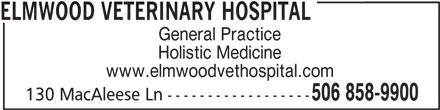 Elmwood Veterinary Hospital (506-858-9900) - Display Ad - ELMWOOD VETERINARY HOSPITAL General Practice Holistic Medicine www.elmwoodvethospital.com 506 858-9900 130 MacAleese Ln ------------------