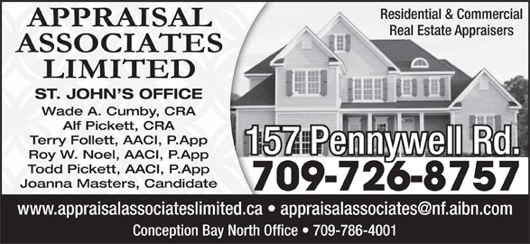 Appraisal Associates Limited (709-726-8757) - Display Ad - Residential & Commercial Real Estate Appraisers ST. JOHN S OFFICE Wade A. Cumby, CRA Alf Pickett, CRA Terry Follett, AACI, P.App 157 Pennywell Rd. Roy W. Noel, AACI, P.App Todd Pickett, AACI, P.App Joanna Masters, Candidate 709-726-8757 Conception Bay North Office   709-786-4001
