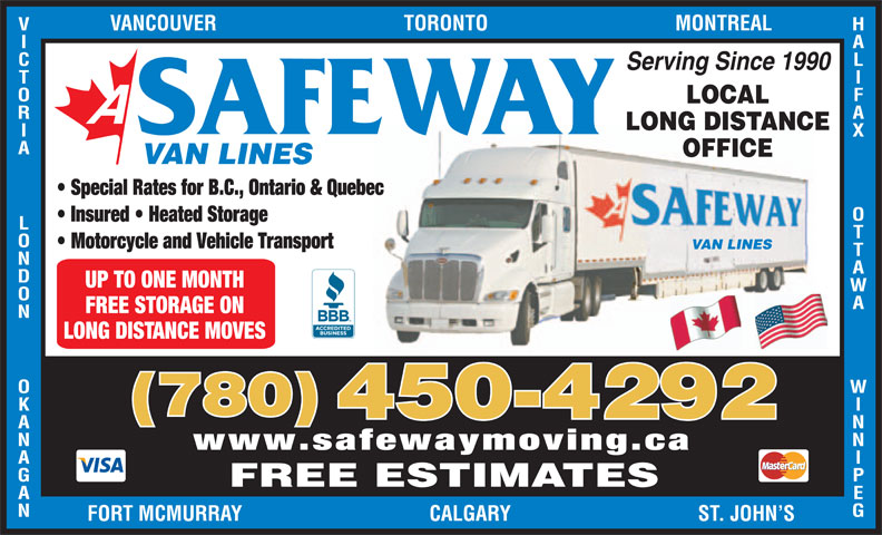 A Safeway Moving & Storage Ltd (780-450-4292) - Display Ad - LOCAL LONG DISTANCE SAFEWAY OTTAWA               WINNIPEGVANCOUVER                                    TORONTO                                    MONTREALVICTORIA             LONDON             OKANAGANFOR OFFICE VAN LINES Special Rates for B.C., Ontario & Quebec Insured   Heated Storage Motorcycle and Vehicle Transport VAN LINES UP TO ONE MONTH LONG DISTANCE MOVES (780) 450-4292 www.safewaymoving.ca FREE ESTIMATES T MCMURRAY                                    CALGARY                                    ST. JOHN S FREE STORAGE ON HALIFAX Serving Since 1990