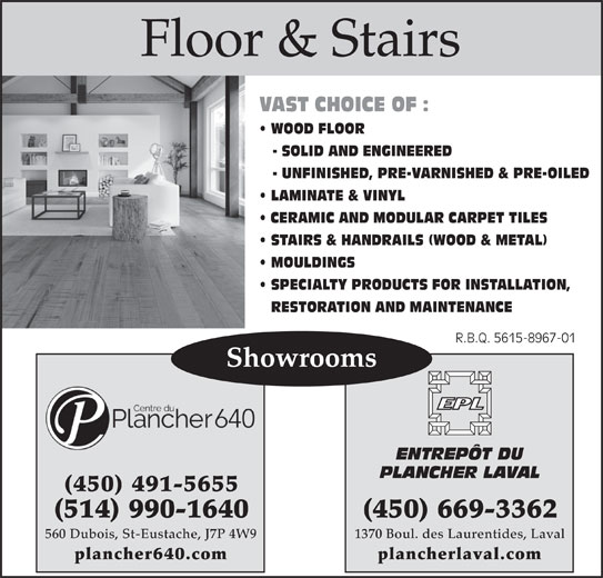 Entrepôt Du Plancher Laval (450-669-3362) - Display Ad - Floor & Stairs VAST CHOICE OF : WOOD FLOOR - SOLID AND ENGINEERED - UNFINISHED, PRE-VARNISHED & PRE-OILED LAMINATE & VINYL CERAMIC AND MODULAR CARPET TILES STAIRS & HANDRAILS (WOOD & METAL) MOULDINGS SPECIALTY PRODUCTS FOR INSTALLATION, RESTORATION AND MAINTENANCE R.B.Q. 5615-8967-01R.B.Q. 5615-8967-01 Showrooms ENTREPÔT DU PLANCHER LAVAL (450) 491-5655 (450) 669-3362(514) 990-1640 1370 Boul. des Laurentides, Laval560 Dubois, St-Eustache, J7P 4W9 plancherlaval.complancher640.com