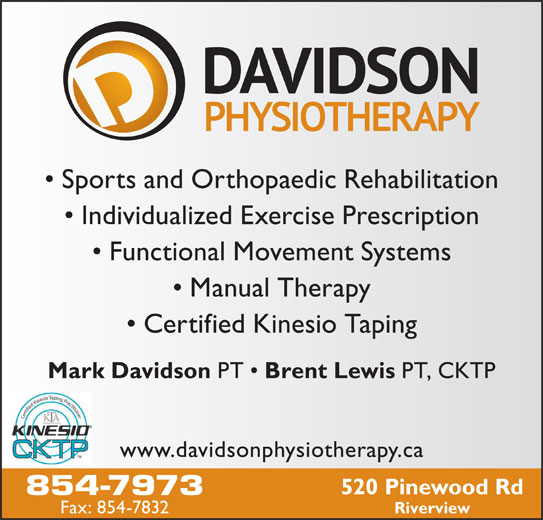 Davidson Physiotherapy P C Ltd (506-854-7973) - Display Ad - Sports and Orthopaedic Rehabilitation Individualized Exercise Prescription Functional Movement Systems Manual Therapy Certified Kinesio Taping Mark Davidson PT Brent Lewis PT, CKTP www.davidsonphysiotherapy.ca 520 Pinewood Rd 854-7973 Fax: 854-7832 Riverview