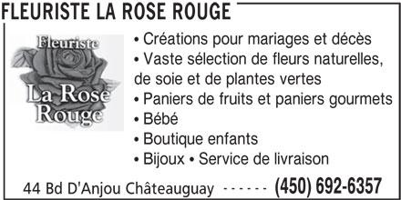 Fleuriste La Rose Rouge (450-692-6357) - Annonce illustrée======= -  Créations pour mariages et décès  Vaste sélection de fleurs naturelles, de soie et de plantes vertes  Paniers de fruits et paniers gourmets  Bébé  Boutique enfants  Bijoux  Service de livraison ------ (450) 692-6357 44 Bd D'Anjou Châteauguay FLEURISTE LA ROSE ROUGE