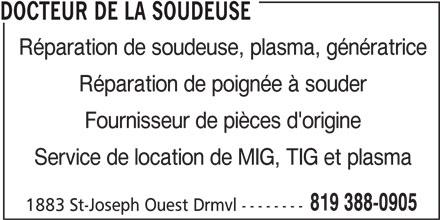 Docteur De La Soudeuse (819-388-0905) - Annonce illustrée======= - Réparation de poignée à souder Fournisseur de pièces d'origine Service de location de MIG, TIG et plasma 819 388-0905 1883 St-Joseph Ouest Drmvl -------- DOCTEUR DE LA SOUDEUSE Réparation de soudeuse, plasma, génératrice
