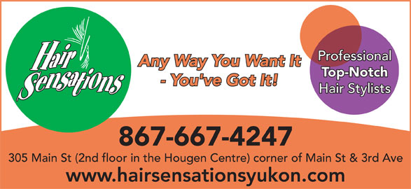 Hair Sensations (867-667-4247) - Display Ad - Any Way You Want It Top-Notch - You've Got It! Hair Stylists 867-667-4247 305 Main St (2nd floor in the Hougen Centre) corner of Main St & 3rd Ave www.hairsensationsyukon.com Professional