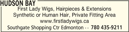 Hudson's Bay (780-435-9211) - Display Ad - HUDSON BAY First Lady Wigs, Hairpieces & Extensions Synthetic or Human Hair, Private Fitting Area www.firstladywigs.ca Southgate Shopping Ctr Edmonton -- 780 435-9211