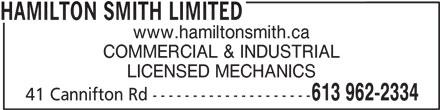 Hamilton Smith Limited (613-962-2334) - Display Ad - HAMILTON SMITH LIMITED www.hamiltonsmith.ca COMMERCIAL & INDUSTRIAL LICENSED MECHANICS 613 962-2334 41 Cannifton Rd --------------------