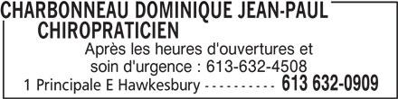 Dominique Jean-Paul Charbonneau Chiropraticien (613-632-0909) - Annonce illustrée======= - Après les heures d'ouvertures et soin d'urgence : 613-632-4508 613 632-0909 1 Principale E Hawkesbury ---------- CHARBONNEAU DOMINIQUE JEAN-PAUL       CHIROPRATICIEN