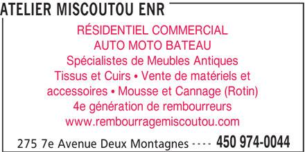 Atelier Miscoutou Enr (450-974-0044) - Annonce illustrée======= - ATELIER MISCOUTOU ENR RÉSIDENTIEL COMMERCIAL AUTO MOTO BATEAU Spécialistes de Meubles Antiques Tissus et Cuirs  Vente de matériels et accessoires  Mousse et Cannage (Rotin) 4e génération de rembourreurs www.rembourragemiscoutou.com ---- 450 974-0044 275 7e Avenue Deux Montagnes