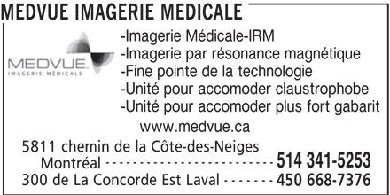 MEDVUE Imagerie Médicale (450-668-7376) - Annonce illustrée======= - ------------------------- 514 341-5253 Montréal ------- 300 de La Concorde Est Laval 450 668-7376 MEDVUE IMAGERIE MEDICALE -Imagerie Médicale-IRM -Imagerie par résonance magnétique -Fine pointe de la technologie -Unité pour accomoder claustrophobe -Unité pour accomoder plus fort gabarit www.medvue.ca 5811 chemin de la Côte-des-Neiges