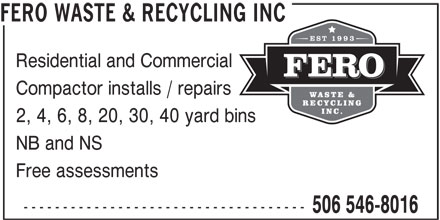 Fero Waste & Recycling Inc (506-546-8016) - Display Ad - FERO WASTE & RECYCLING INC Residential and Commercial Compactor installs / repairs 2, 4, 6, 8, 20, 30, 40 yard bins NB and NS Free assessments ------------------------------------ 506 546-8016