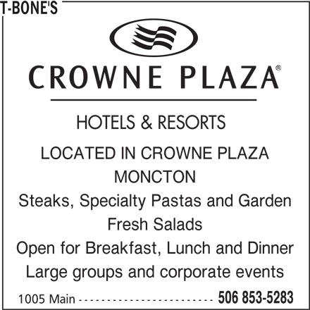 T-Bone's (506-853-5283) - Annonce illustrée======= - T-BONE'S HOTELS & RESORTS LOCATED IN CROWNE PLAZA MONCTON Steaks, Specialty Pastas and Garden Fresh Salads Open for Breakfast, Lunch and Dinner Large groups and corporate events 506 853-5283 1005 Main ------------------------