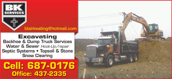 B K Services Limited (709-687-0176) - Display Ad - Excavating Backhoe & Dump Truck Services Water & Sewer Hook-Up/repair Septic Systems   Topsoil & Stone Snow Clearingg Cell: 687-0176 Office: 437-2335 Excavating Backhoe & Dump Truck Services Water & Sewer Hook-Up/repair Septic Systems   Topsoil & Stone Snow Clearingg Cell: 687-0176 Office: 437-2335