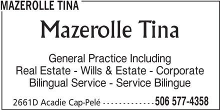 Mazerolle Tina (506-577-4358) - Display Ad - Mazerolle Tina General Practice Including Real Estate - Wills & Estate - Corporate Bilingual Service - Service Bilingue 506 577-4358 2661D Acadie Cap-Pelé ------------- MAZEROLLE TINA