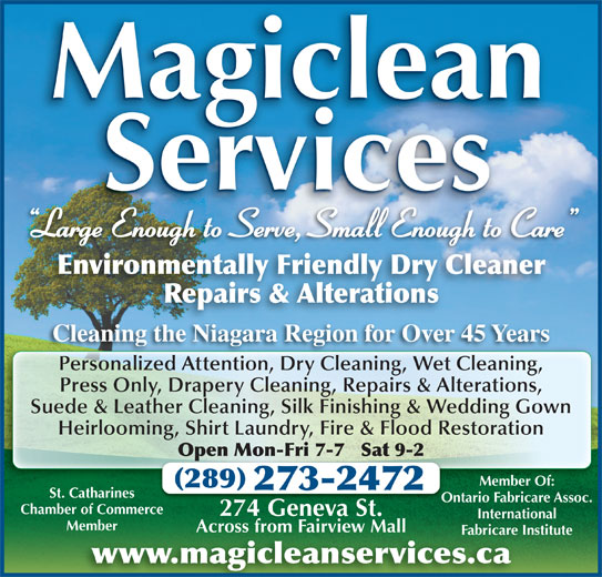 Magiclean Services Inc (905-937-7550) - Display Ad - Magiclean Services Large Enough to Serve, Small Enough to Care g Environmentally Friendly Dry Cleaner Repairs & Alterations Cleaning the Niagara Region for Over 45 YearsCl thNi Ri 45Y Personalized Attention, Dry Cleaning, Wet Cleaning,Pe alized A ti DrCl ni WeCl ni Press Only, Drapery Cleaning, Repairs & Alterations, Suede & Leather Cleaning, Silk Finishing & Wedding Gown Heirlooming, Shirt Laundry, Fire & Flood Restoration Open Mon-Fri 7-7   Sat 9-2Op Member Of: 289 273-2472 St. Catharines Ontario Fabricare Assoc.Ont Chamber of Commerce 274 Geneva St.274 Ge St. International MemberMember Across from Fairview MallAcross from Fairview Mall Fabricare InstituteFabricare In www.magicleanservices.ca