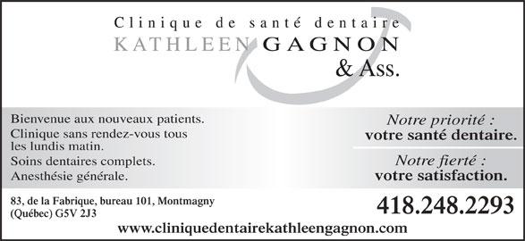 Clinique de Santé Dentaire Kathleen Gagnon (418-248-2293) - Annonce illustrée======= - Bienvenue aux nouveaux patients. Notre priorité : Clinique sans rendez-vous tous votre santé dentaire. les lundis matin. Soins dentaires complets. Notre fierté : Anesthésie générale. votre satisfaction. 83, de la Fabrique, bureau 101, Montmagny 418.248.2293 (Québec) G5V 2J3 www.cliniquedentairekathleengagnon.com