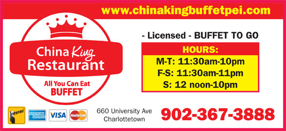 China King Buffet (902-367-3888) - Annonce illustrée======= - - Licensed - BUFFET TO GO HOURS: M-T: 11:30am-10pm F-S: 11:30am-11pm S: 12 noon-10pm 660 University Ave 902-367-3888 Charlottetown www.chinakingbuffetpei.com