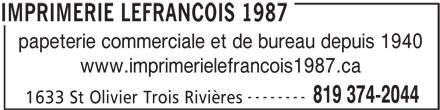Imprimerie Lefrancois 1987 (819-374-2044) - Annonce illustrée======= - papeterie commerciale et de bureau depuis 1940 www.imprimerielefrancois1987.ca -------- 819 374-2044 1633 St Olivier Trois Rivières IMPRIMERIE LEFRANCOIS 1987