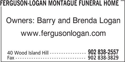 Ferguson-Logan Montague Funeral Home (902-838-2557) - Display Ad - FERGUSON-LOGAN MONTAGUE FUNERAL HOME Owners: Barry and Brenda Logan www.fergusonlogan.com 902 838-2557 40 Wood Island Hill ---------------- Fax ------------------------------- 902 838-3829