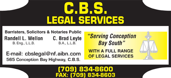 CBS Legal Services (709-834-8600) - Display Ad - FAX: (709) 834-8603 Barristers, Solicitors & Notaries Public Serving Conception Randell L. Wellon C. Brad Leyte B. Eng., L.L.B. B.A., L.L.B. Bay South WITH A FULL RANGE OF LEGAL SERVICES 565 Conception Bay Highway, C.B.S. (709) 834-8600