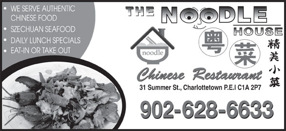 Noodle House Chinese Restaurant (902-628-6633) - Annonce illustrée======= - WE SERVE AUTHENTIC CHINESE FOOD SZECHUAN SEAFOOD DAILY LUNCH SPECIALS EAT-IN OR TAKE OUT 31 Summer St., Charlottetown P.E.I C1A 2P7 902-