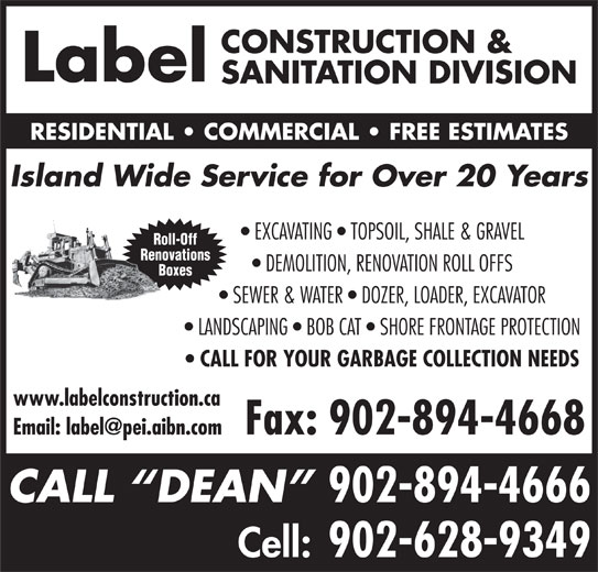 Label Construction & Sanitation Division (902-894-4666) - Display Ad - CONSTRUCTION & Label SANITATION DIVISION RESIDENTIAL   COMMERCIAL   FREE ESTIMATES Island Wide Service for Over 20 Years EXCAVATING   TOPSOIL, SHALE & GRAVEL Roll-Off Renovations DEMOLITION, RENOVATION ROLL OFFS Boxes SEWER & WATER   DOZER, LOADER, EXCAVATOR LANDSCAPING   BOB CAT   SHORE FRONTAGE PROTECTION CALL FOR YOUR GARBAGE COLLECTION NEEDS www.labelconstruction.ca Fax: 902-894-4668 CALL  DEAN 902-894-4666 Cell: 902-628-9349 CONSTRUCTION & Label SANITATION DIVISION RESIDENTIAL   COMMERCIAL   FREE ESTIMATES Island Wide Service for Over 20 Years EXCAVATING   TOPSOIL, SHALE & GRAVEL Roll-Off Renovations DEMOLITION, RENOVATION ROLL OFFS Boxes SEWER & WATER   DOZER, LOADER, EXCAVATOR LANDSCAPING   BOB CAT   SHORE FRONTAGE PROTECTION CALL FOR YOUR GARBAGE COLLECTION NEEDS www.labelconstruction.ca Fax: 902-894-4668 CALL  DEAN 902-894-4666 Cell: 902-628-9349