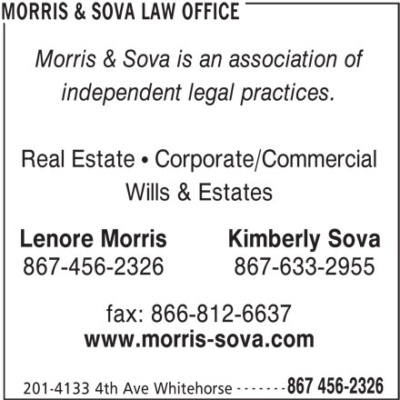 Lenore Morris (867-456-2326) - Display Ad - 201-4133 4th Ave Whitehorse MORRIS & SOVA LAW OFFICE 867 456-2326 Morris & Sova is an association of independent legal practices. Real Estate   Corporate/Commercial Wills & Estates Lenore MorrisKimberly Sova 867-456-2326867-633-2955 fax: 866-812-6637 www.morris-sova.com -------