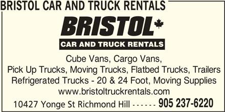 Bristol Truck Rentals (905-237-6220) - Display Ad - BRISTOL CAR AND TRUCK RENTALS Cube Vans, Cargo Vans, Pick Up Trucks, Moving Trucks, Flatbed Trucks, Trailers Refrigerated Trucks - 20 & 24 Foot, Moving Supplies www.bristoltruckrentals.com 905 237-6220 10427 Yonge St Richmond Hill ------