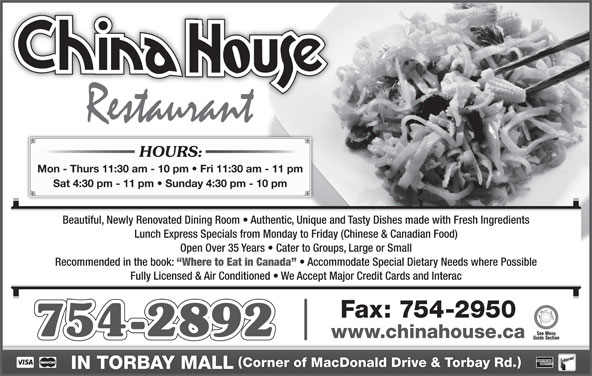 China-House Restaurant (709-754-2892) - Annonce illustrée======= - HOURS: Mon - Thurs 11:30 am - 10 pm   Fri 11:30 am - 11 pm 754-2892 www.chinahouse.ca Corner of MacDonald Drive & Torbay Rd. IN TORBAY MALL Sat 4:30 pm - 11 pm   Sunday 4:30 pm - 10 pm Beautiful, Newly Renovated Dining Room   Authentic, Unique and Tasty Dishes made with Fresh Ingredients Lunch Express Specials from Monday to Friday (Chinese & Canadian Food) Open Over 35 Years   Cater to Groups, Large or Small Recommended in the book: Where to Eat in Canada Accommodate Special Dietary Needs where Possible Fully Licensed & Air Conditioned   We Accept Major Credit Cards and Interac Fax: 754-2950