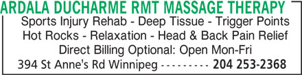 Ardala Ducharme RMT Massage Therapy (204-253-2368) - Display Ad - Direct Billing Optional: Open Mon-Fri 394 St Anne's Rd Winnipeg --------- 204 253-2368 ARDALA DUCHARME RMT MASSAGE THERAPY Sports Injury Rehab - Deep Tissue - Trigger Points Hot Rocks - Relaxation - Head & Back Pain Relief Direct Billing Optional: Open Mon-Fri 394 St Anne's Rd Winnipeg --------- 204 253-2368 ARDALA DUCHARME RMT MASSAGE THERAPY Sports Injury Rehab - Deep Tissue - Trigger Points Hot Rocks - Relaxation - Head & Back Pain Relief