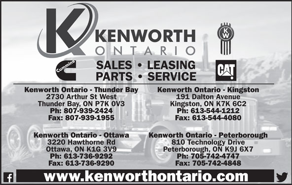 Kenworth Ontario (613-736-9292) - Display Ad - SALES   LEASING PARTS   SERVICE Kenworth Ontario - Thunder Bay Kenworth Ontario - Kingston 2730 Arthur St West 191 Dalton Avenue Thunder Bay, ON P7K 0V3 Kingston, ON K7K 6C2 Ph: 807-939-2424 Ph: 613-544-1212 Fax: 807-939-1955 Fax: 613-544-4080 Kenworth Ontario - Ottawa Kenworth Ontario - Peterborough 3220 Hawthorne Rd 810 Technology Drive Ottawa, ON K1G 3V9 Peterborough, ON K9J 6X7 Ph: 613-736-9292 Ph: 705-742-4747 Fax: 613-736-9290 Fax: 705-742-4848 www.kenworthontario.com SALES   LEASING PARTS   SERVICE Kenworth Ontario - Thunder Bay Kenworth Ontario - Kingston 2730 Arthur St West 191 Dalton Avenue Thunder Bay, ON P7K 0V3 Kingston, ON K7K 6C2 Ph: 807-939-2424 Ph: 613-544-1212 Fax: 807-939-1955 Fax: 613-544-4080 Kenworth Ontario - Ottawa Kenworth Ontario - Peterborough 3220 Hawthorne Rd 810 Technology Drive Ottawa, ON K1G 3V9 Peterborough, ON K9J 6X7 Ph: 613-736-9292 Ph: 705-742-4747 Fax: 613-736-9290 Fax: 705-742-4848 www.kenworthontario.com