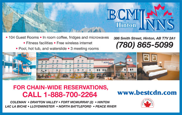 BCMInns (780-865-5099) - Display Ad - Fitness facilities   Free wireless internet (780) 865-5099 Pool, hot tub, and waterslide   3 meeting rooms FOR CHAIN-WIDE RESERVATIONS, www.bestcdn.com CALL 1-888-700-2264 COLEMAN    DRAYTON VALLEY   FORT MCMURRAY (2)    HINTON LAC LA BICHE   LLOYDMINSTER    NORTH BATTLEFORD    PEACE RIVER 104 Guest Rooms   In room coffee, fridges and microwaves 386 Smith Street, Hinton, AB T7V 2A1