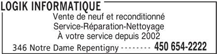 Logik Informatique (450-654-2222) - Annonce illustrée======= - Vente de neuf et reconditionné Service-Réparation-Nettoyage À votre service depuis 2002 -------- 450 654-2222 346 Notre Dame Repentigny LOGIK INFORMATIQUE