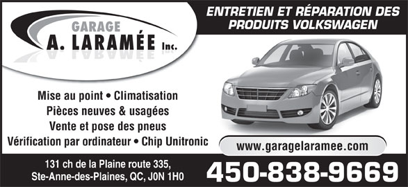 Garage A. Laramée Inc (450-838-9669) - Annonce illustrée======= - ENTRETIEN ET RÉPARATION DES PRODUITS VOLKSWAGEN GARAGE Inc. LARAMÉEA. Mise au point   Climatisation Pièces neuves & usagées Vente et pose des pneus Vérification par ordinateur   Chip Unitronic www.garagelaramee.com 131 ch de la Plaine route 335, Ste-Anne-des-Plaines, QC, J0N 1H0 450-838-9669