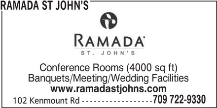 Ramada Hotel (709-722-9330) - Display Ad - www.ramadastjohns.com 709 722-9330 102 Kenmount Rd ------------------ RAMADA ST JOHN S Conference Rooms (4000 sq ft) Banquets/Meeting/Wedding Facilities