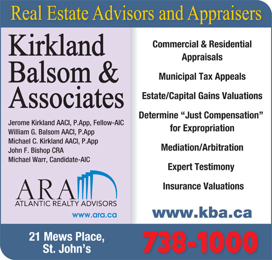 Kirkland Balsom & Associates (709-738-1000) - Display Ad - Commercial & Residential Appraisals Municipal Tax Appeals Estate/Capital Gains Valuations Determine  Just Compensation Jerome Kirkland AACI, P.App, Fellow-AIC for Expropriation William G. Balsom AACI, P.App Michael C. Kirkland AACI, P.App Mediation/Arbitration John F. Bishop CRA Michael Warr, Candidate-AIC Expert Testimony Insurance Valuations www.kba.ca 21 Mews Place, 738-1000 St. John s