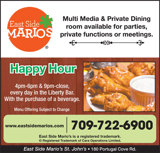 East Side Mario's (709-722-6900) - Annonce illustrée======= - Multi Media & Private Dining room available for parties, private functions or meetings. Happy Hour 4pm-6pm & 9pm-close, every day in the Liberty Bar. With the purchase of a beverage. Menu Offering Subject to Change www.eastsidemarios.com 709-722-6900 East Side Mario s is a registered trademark. © Registered Trademark of Cara Operations Limited. East Side Mario s St. John s 180 Portugal Cove Rd.