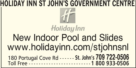 Holiday Inn St John's Government Center Hotel (1-877-654-0228) - Annonce illustrée======= - HOLIDAY INN ST JOHN S GOVERNMENT CENTRE New Indoor Pool and Slidesdoor Pool an www.holidayinn.com/stjohnsnl St. John s 709 722-0506 180 Portugal Cove Rd ------ Toll Free ------------------------- 1 800 933-0506