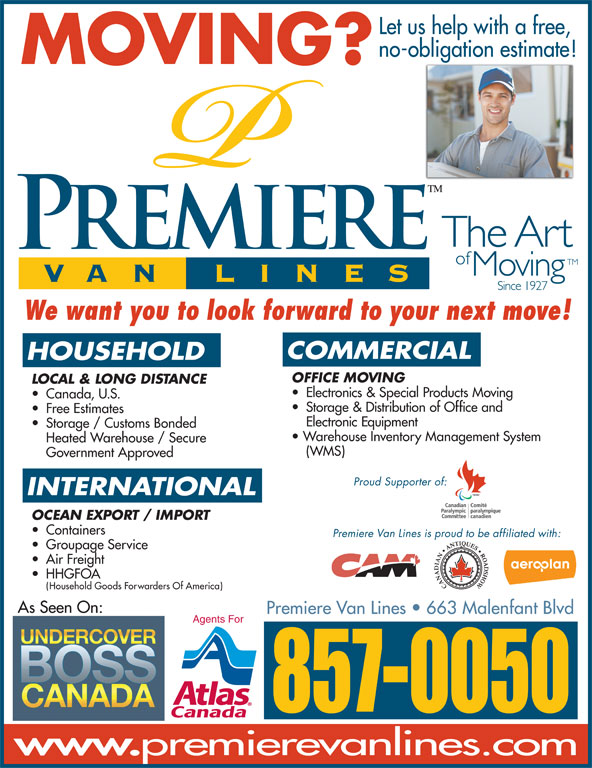Premiere Van Lines (506-857-0050) - Display Ad - Let us help with a free, no-obligation estimate! MOVING? We want you to look forward to your next move! COMMERCIAL HOUSEHOLD OFFICE MOVING LOCAL & LONG DISTANCE Electronics & Special Products Moving Canada, U.S. (WMS) Government Approved Proud Supporter of: INTERNATIONAL OCEAN EXPORT / IMPORT Containers Premiere Van Lines is proud to be affiliated with: Groupage Service Storage & Distribution of Office and Free Estimates Electronic Equipment Storage / Customs Bonded Warehouse Inventory Management System Heated Warehouse / Secure Air Freight HHGFOA Household Goods Forwarders Of America) As Seen On: Premiere VanLines   663 Malenfant Blvd Agents For 857-0050