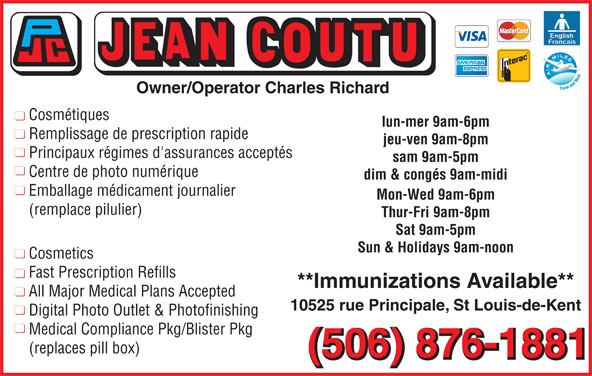 Jean Coutu Marthe Richard & Charles Richard (506-876-1881) - Annonce illustrée======= - Owner/Operator Charles Richard Cosmétiques lun-mer 9am-6pm Remplissage de prescription rapide jeu-ven 9am-8pm Principaux régimes d'assurances acceptés sam 9am-5pm Centre de photo numérique dim & congés 9am-midi Emballage médicament journalier Mon-Wed 9am-6pm (remplace pilulier) Thur-Fri 9am-8pm Sat 9am-5pm Sun & Holidays 9am-noon Cosmetics Fast Prescription Refills **Immunizations Available** All Major Medical Plans Accepted 10525 rue Principale, St Louis-de-Kent Digital Photo Outlet & Photofinishing Medical Compliance Pkg/Blister Pkg (replaces pill box) (506) 876-1881