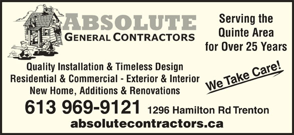 A Absolute General Contractors Limited (613-969-9121) - Display Ad - aeaT Residential & Commercial - Exterior & Interior We We WWT New Home, Additions & Renovations 613 969-9121 1296 Hamilton Rd Trenton absolutecontractors.ca Car Desi Serving the Quinte Area for Over 25 Years e!T Quality Installation & Timeless DesignQualitInstallati & Timel
